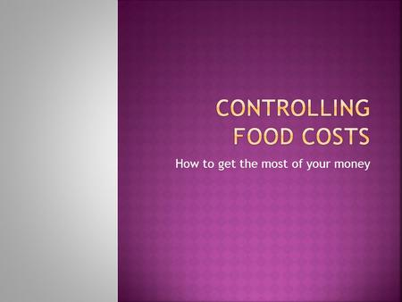 How to get the most of your money. Raise prices to adjust to new food costs. Cost out menu & price items accordingly. Control portion sizes. Minimize.