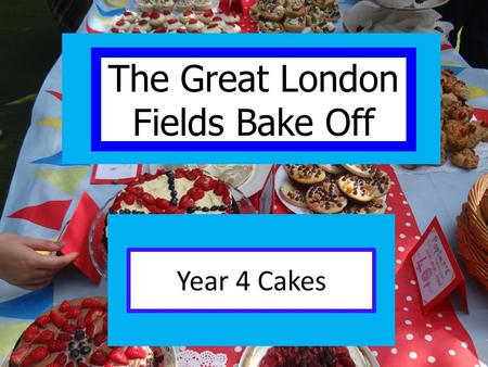 Year 4 Cakes The Great London Fields Bake Off. Our challenge: Produce two baked products per class good enough to sell at the summer fair!