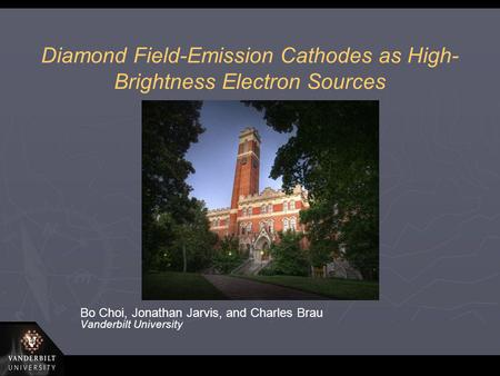 Diamond Field-Emission Cathodes as High- Brightness Electron Sources Bo Choi, Jonathan Jarvis, and Charles Brau Vanderbilt University.