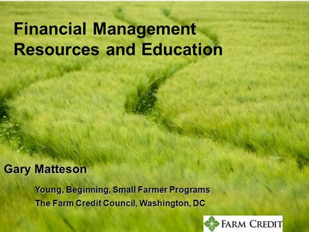 Constructive Credit Finding Money to Start Farming Gary Matteson –30,000 foot overview John Poindexter –ground level practices Pat OBrien –drill deep into.
