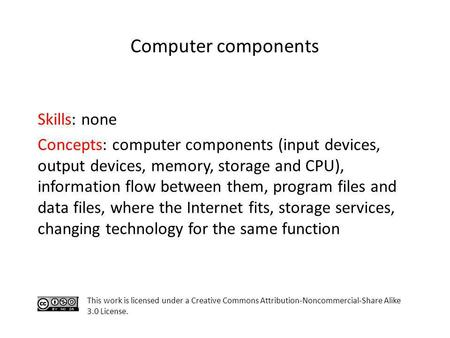 Computer components Skills: none Concepts: computer components (input devices, output devices, memory, storage and CPU), information flow between them,