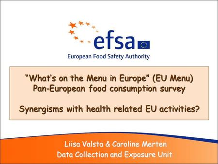 Liisa Valsta & Caroline Merten Liisa Valsta & Caroline Merten Data Collection and Exposure Unit Whats on the Menu in Europe (EU Menu) Pan-European food.