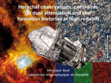 Herschel observations: contraints on dust attenuation and star formation histories at high redshift Véronique Buat Laboratoire dAstrophysique de Marseille.