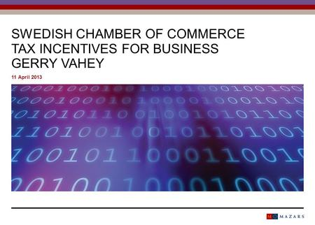 SWEDISH CHAMBER OF COMMERCE TAX INCENTIVES FOR BUSINESS GERRY VAHEY 11 April 2013.