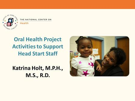 Oral Health Project Activities to Support Head Start Staff Katrina Holt, M.P.H., M.S., R.D.