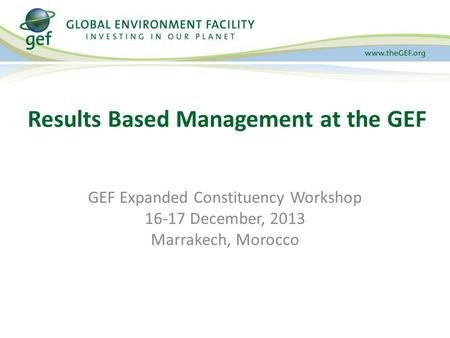 GEF Expanded Constituency Workshop 16-17 December, 2013 Marrakech, Morocco Results Based Management at the GEF.