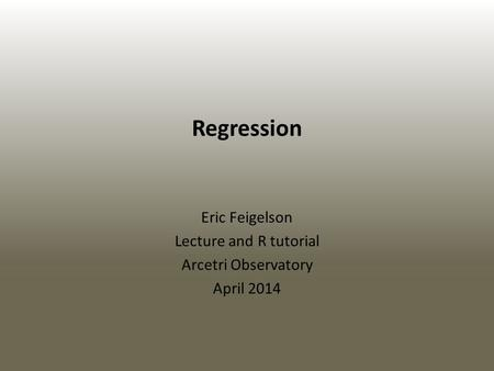 Regression Eric Feigelson Lecture and R tutorial Arcetri Observatory April 2014.