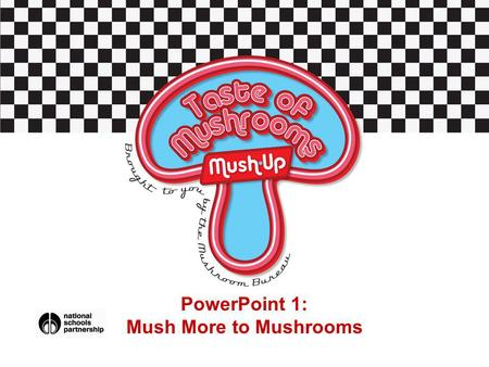 PowerPoint 1: Mush More to Mushrooms. Task 1: Quick Quiz: What do you know about mushrooms? Question 1: True or false Mushrooms can be counted towards.