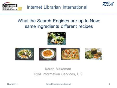 What the Search Engines are up to Now: same ingredients different recipes Karen Blakeman RBA Information Services, UK 02 June 20141Karen Blakeman www.rba.co.uk.