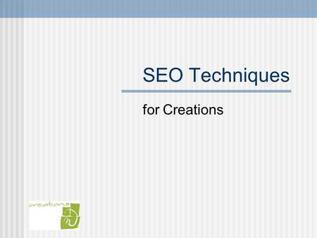 SEO Techniques for Creations. What is SEO? SEO stands for Search Engine Optimization Most popular search engines: Google Yahoo Ask MSN.