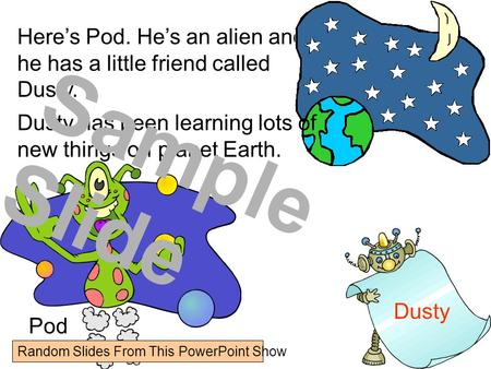 Heres Pod. Hes an alien and he has a little friend called Dusty. Pod Dusty Dusty has been learning lots of new things on planet Earth. Sample Slide Random.