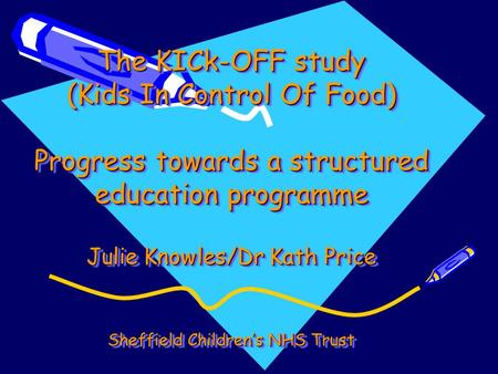 The KICk-OFF study (Kids In Control Of Food) Progress towards a structured education programme Julie Knowles/Dr Kath Price Sheffield Children's.