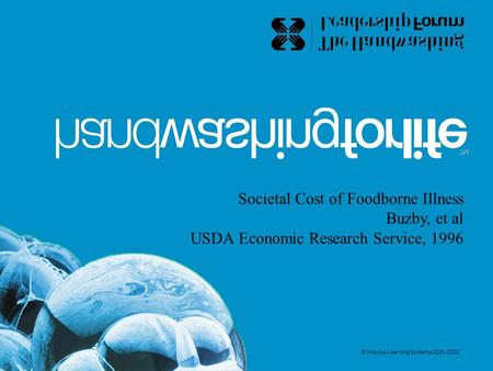 Societal Cost of Foodborne Illness Buzby, et al USDA Economic Research Service, 1996 © Infocus Learning Systems 2001-2002.