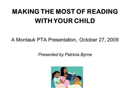 MAKING THE MOST OF READING WITH YOUR CHILD A Montauk PTA Presentation, October 27, 2009 Presented by Patricia Byrne.