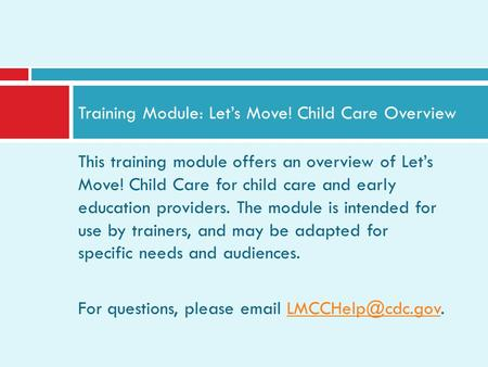 This training module offers an overview of Lets Move! Child Care for child care and early education providers. The module is intended for use by trainers,