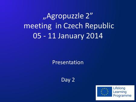 Agropuzzle 2 meeting in Czech Republic 05 - 11 January 2014 Presentation Day 2.