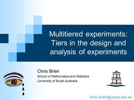 Multitiered experiments: Tiers in the design and analysis of experiments Chris Brien School of Mathematics and Statistics University of South Australia.