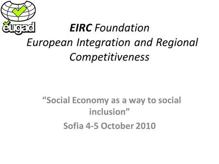 EIRC Foundation European Integration and Regional Competitiveness Social Economy as a way to social inclusion Sofia 4-5 October 2010.