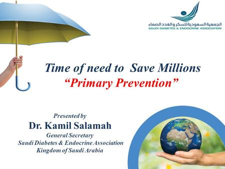 Time of need to Save Millions Primary Prevention Presented by Dr. Kamil Salamah General Secretary Saudi Diabetes & Endocrine Association Kingdom of Saudi.