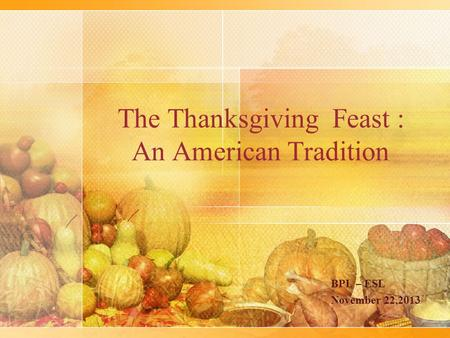 The Thanksgiving Feast : An American Tradition BPL – ESL November 22,2013.