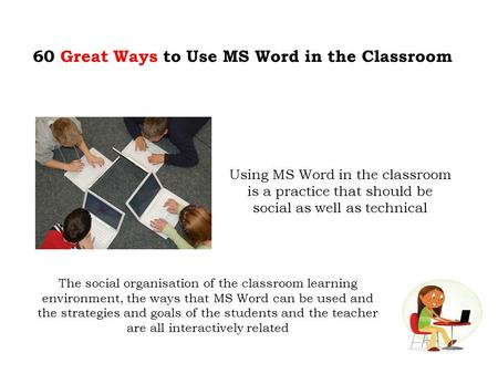 60 Great Ways to Use MS Word in the Classroom Using MS Word in the classroom is a practice that should be social as well as technical The social organisation.