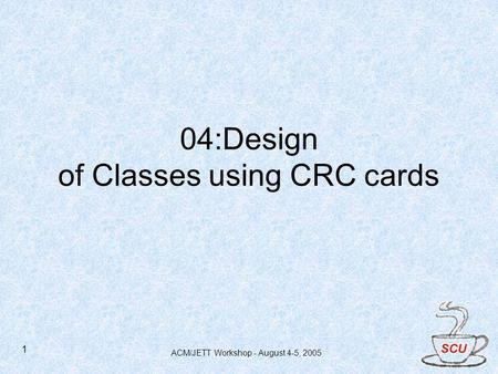 ACM/JETT Workshop - August 4-5, 2005 1 04:Design of Classes using CRC cards.