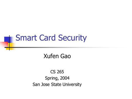 Smart Card Security Xufen Gao CS 265 Spring, 2004 San Jose State University.