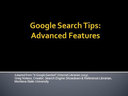 Adapted from A Google Gambol (Internet Librarian 2003) Greg Notess, Creator, Search Engine Showdown & Reference Librarian, Montana State University.