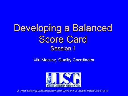 Developing a Balanced Score Card Session 1 Viki Massey, Quality Coordinator A Joint Venture of London Health Sciences Centre and St. Josephs Health Care.