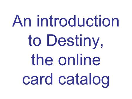 An introduction to Destiny, the online card catalog