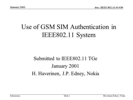 Doc.: IEEE 802.11-01/039 Submission January 2001 Haverinen/Edney, NokiaSlide 1 Use of GSM SIM Authentication in IEEE802.11 System Submitted to IEEE802.11.
