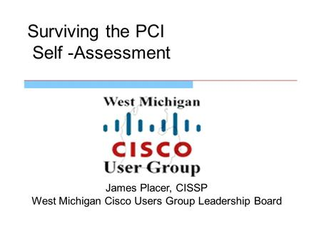 Surviving the PCI Self -Assessment James Placer, CISSP West Michigan Cisco Users Group Leadership Board.
