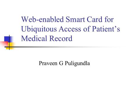 Web-enabled Smart Card for Ubiquitous Access of Patients Medical Record Praveen G Puligundla.