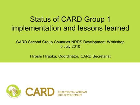 Status of CARD Group 1 implementation and lessons learned CARD Second Group Countries NRDS Development Workshop 5 July 2010 Hiroshi Hiraoka, Coordinator,