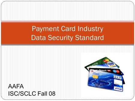 Payment Card Industry Data Security Standard AAFA ISC/SCLC Fall 08.