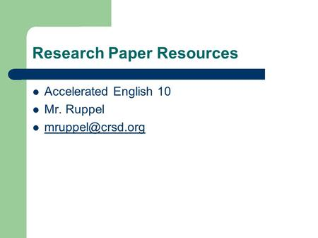 Research Paper Resources Accelerated English 10 Mr. Ruppel