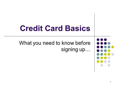 1 Credit Card Basics What you need to know before signing up…