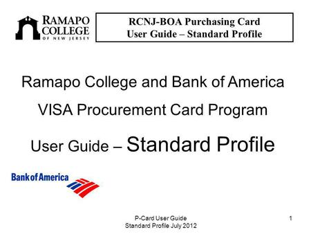 P-Card User Guide Standard Profile July 2012 1 RCNJ-BOA Purchasing Card User Guide – Standard Profile Ramapo College and Bank of America VISA Procurement.