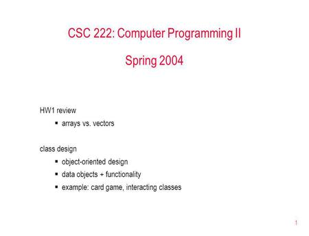 1 CSC 222: Computer Programming II Spring 2004 HW1 review arrays vs. vectors class design object-oriented design data objects + functionality example: