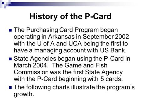 History of the P-Card The Purchasing Card Program began operating in Arkansas in September 2002 with the U of A and UCA being the first to have a managing.