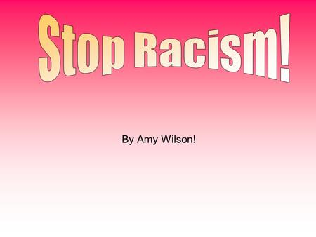 Stop Racism! By Amy Wilson!.