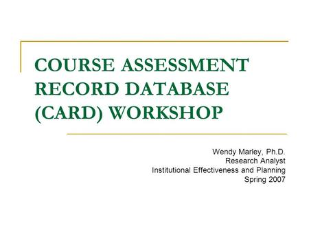 COURSE ASSESSMENT RECORD DATABASE (CARD) WORKSHOP Wendy Marley, Ph.D. Research Analyst Institutional Effectiveness and Planning Spring 2007.