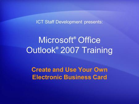 Microsoft ® Office Outlook ® 2007 Training Create and Use Your Own Electronic Business Card ICT Staff Development presents: