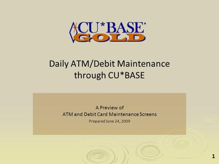 1 Daily ATM/Debit Maintenance through CU*BASE A Preview of ATM and Debit Card Maintenance Screens Prepared June 24, 2009.