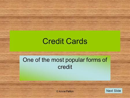© Annie Patton Credit Cards One of the most popular forms of credit Next Slide.