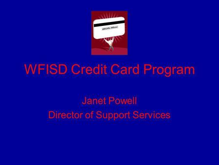 WFISD Credit Card Program Janet Powell Director of Support Services.