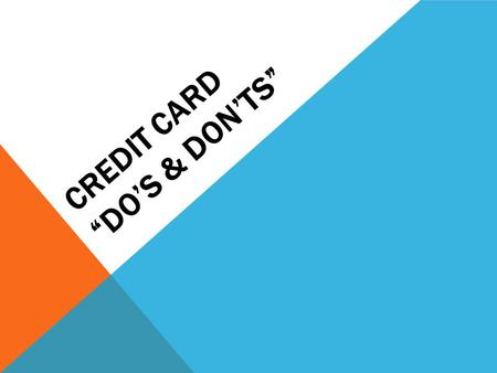 CREDIT CARD DOS & DONTS. DO Limit yourself to one or two cards Differentiate between needs and wants Have the mindset that Credit Cards are a convenience.