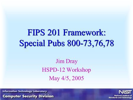 FIPS 201 Framework: Special Pubs 800-73,76,78 Jim Dray HSPD-12 Workshop May 4/5, 2005.
