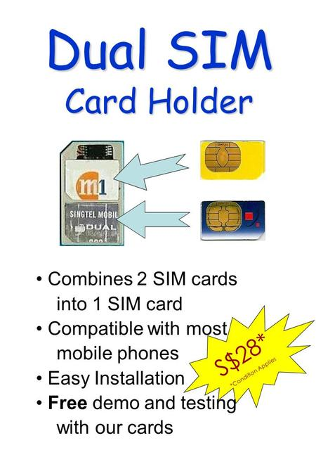 S$28* *Condition Applies Dual SIM Card Holder Combines 2 SIM cards into 1 SIM card Compatible with most mobile phones Easy Installation Free demo and testing.