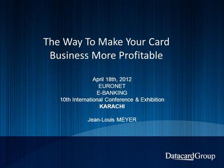 The Way To Make Your Card Business More Profitable April 18th, 2012 EURONET E-BANKING 10th International Conference & Exhibition KARACHI Jean-Louis MEYER.